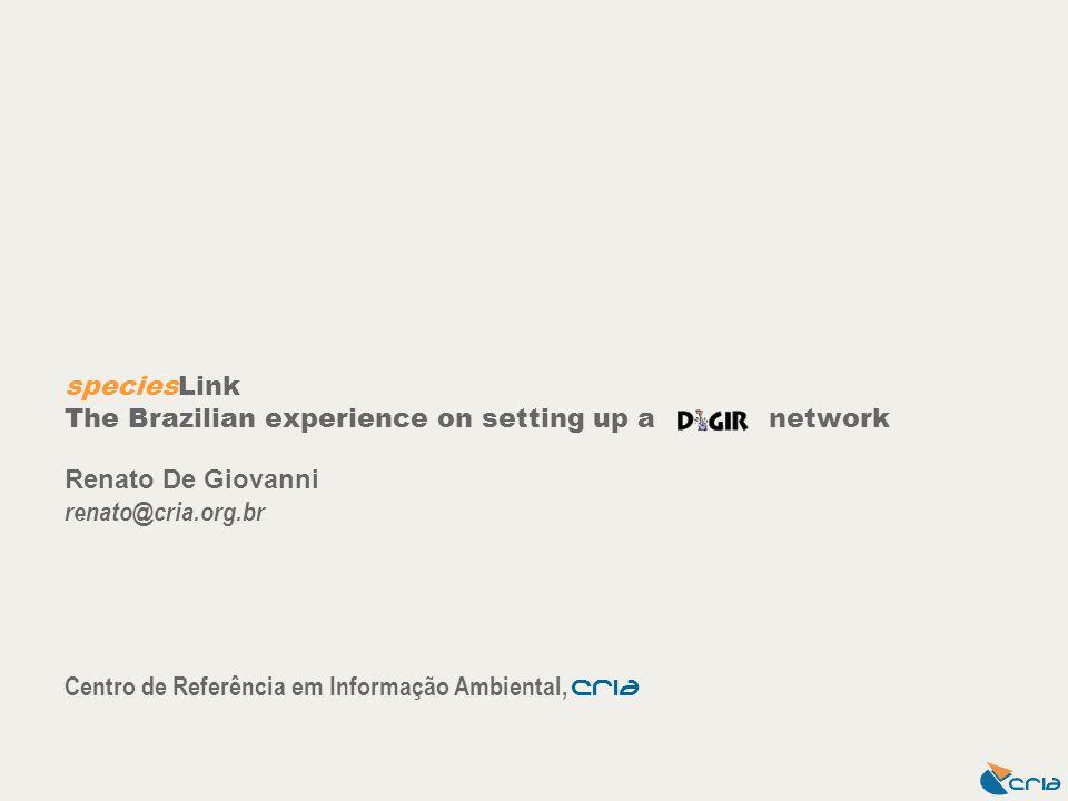 speciesLink The Brazilian experience on setting up a network Renato De Giovanni renato@cria.org.br Centro de Referência em Informação Ambiental, CrIA