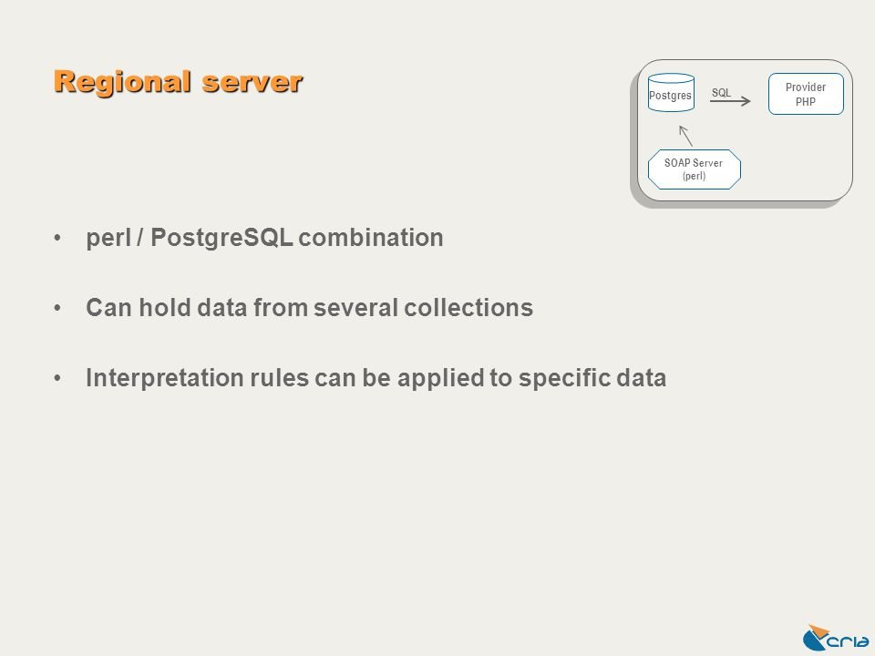 Regional server perl / PostgreSQL combination Can hold data from several collections Interpretation rules can be applied to specific data Postgres Provider PHP SOAP Server (perl) SQL