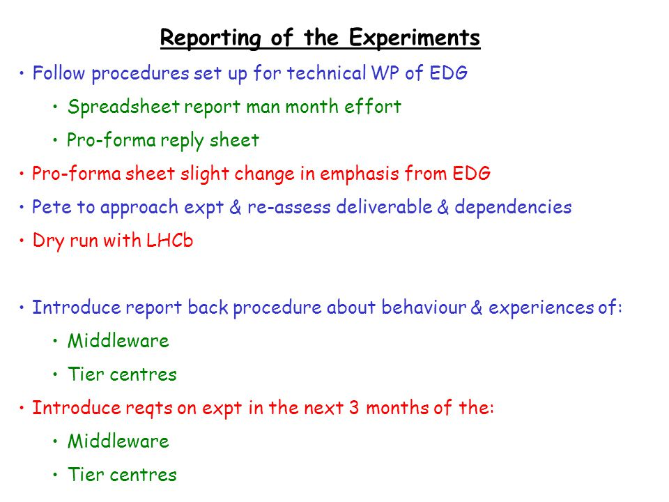 Reporting of the Experiments Follow procedures set up for technical WP of EDG Spreadsheet report man month effort Pro-forma reply sheet Pro-forma sheet slight change in emphasis from EDG Pete to approach expt & re-assess deliverable & dependencies Dry run with LHCb Introduce report back procedure about behaviour & experiences of: Middleware Tier centres Introduce reqts on expt in the next 3 months of the: Middleware Tier centres