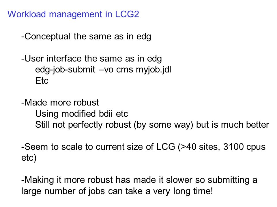 Workload management in LCG2 -Conceptual the same as in edg -User interface the same as in edg edg-job-submit –vo cms myjob.jdl Etc -Made more robust Using modified bdii etc Still not perfectly robust (by some way) but is much better -Seem to scale to current size of LCG (>40 sites, 3100 cpus etc) -Making it more robust has made it slower so submitting a large number of jobs can take a very long time!