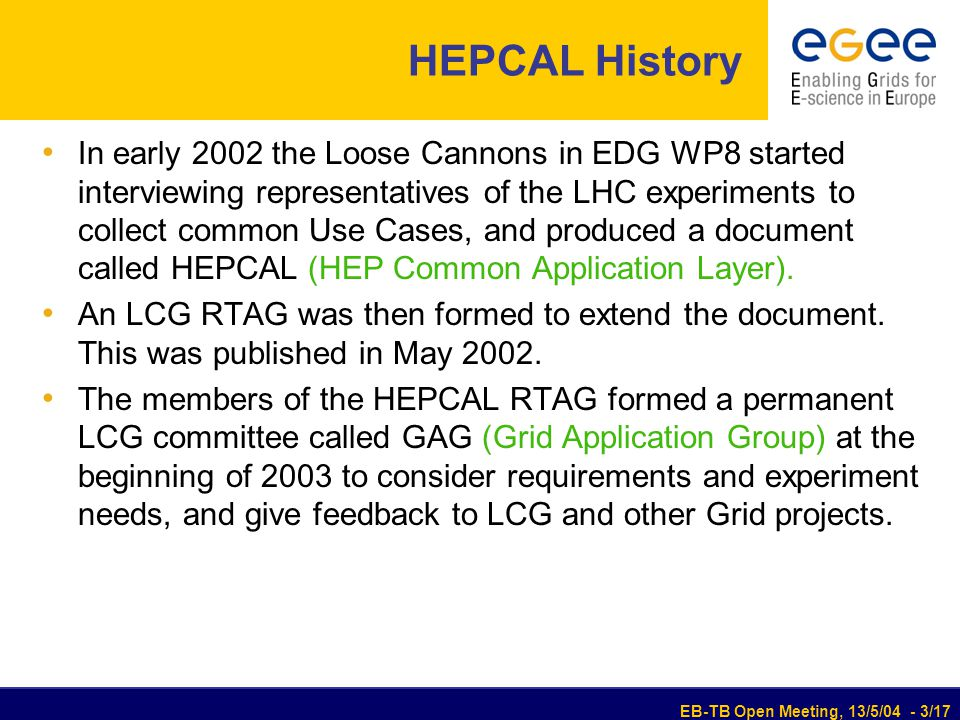 EB-TB Open Meeting, 13/5/04 - 3/17 HEPCAL History In early 2002 the Loose Cannons in EDG WP8 started interviewing representatives of the LHC experiments to collect common Use Cases, and produced a document called HEPCAL (HEP Common Application Layer).