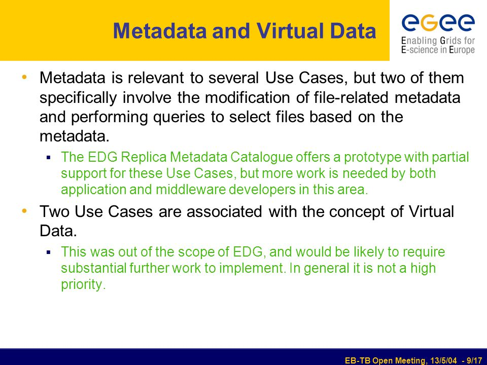 EB-TB Open Meeting, 13/5/04 - 9/17 Metadata and Virtual Data Metadata is relevant to several Use Cases, but two of them specifically involve the modification of file-related metadata and performing queries to select files based on the metadata.