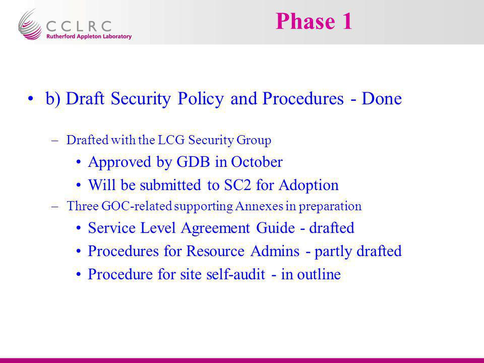 Phase 1 b) Draft Security Policy and Procedures - Done –Drafted with the LCG Security Group Approved by GDB in October Will be submitted to SC2 for Ad