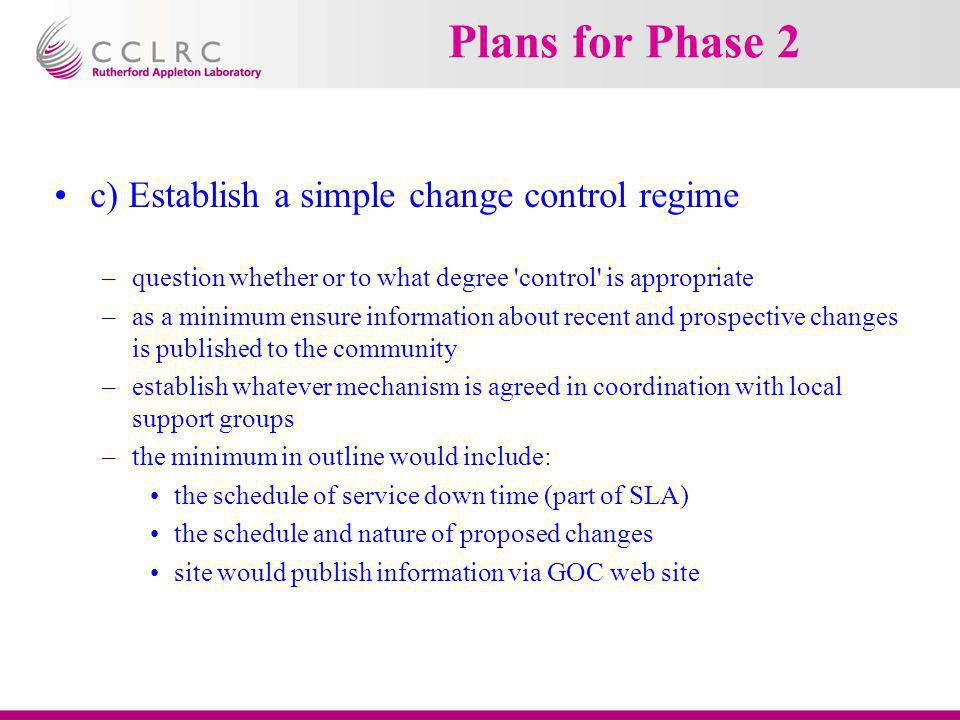 Plans for Phase 2 c) Establish a simple change control regime –question whether or to what degree 'control' is appropriate –as a minimum ensure inform
