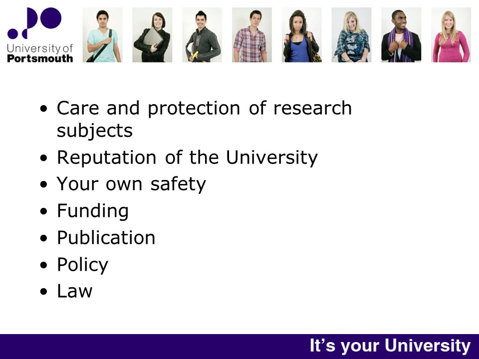 Care and protection of research subjects Reputation of the University Your own safety Funding Publication Policy Law