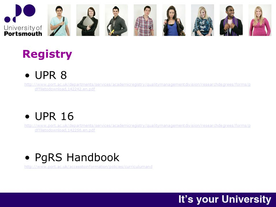 Registry UPR 8 http://www.port.ac.uk/departments/services/academicregistry/qualitymanagementdivision/researchdegrees/forms/p dffiletodownload,142242,en.pdf UPR 16 http://www.port.ac.uk/departments/services/academicregistry/qualitymanagementdivision/researchdegrees/forms/p dffiletodownload,142256,en.pdf PgRS Handbook http://www.port.ac.uk/accesstoinformation/policies/curriculumand