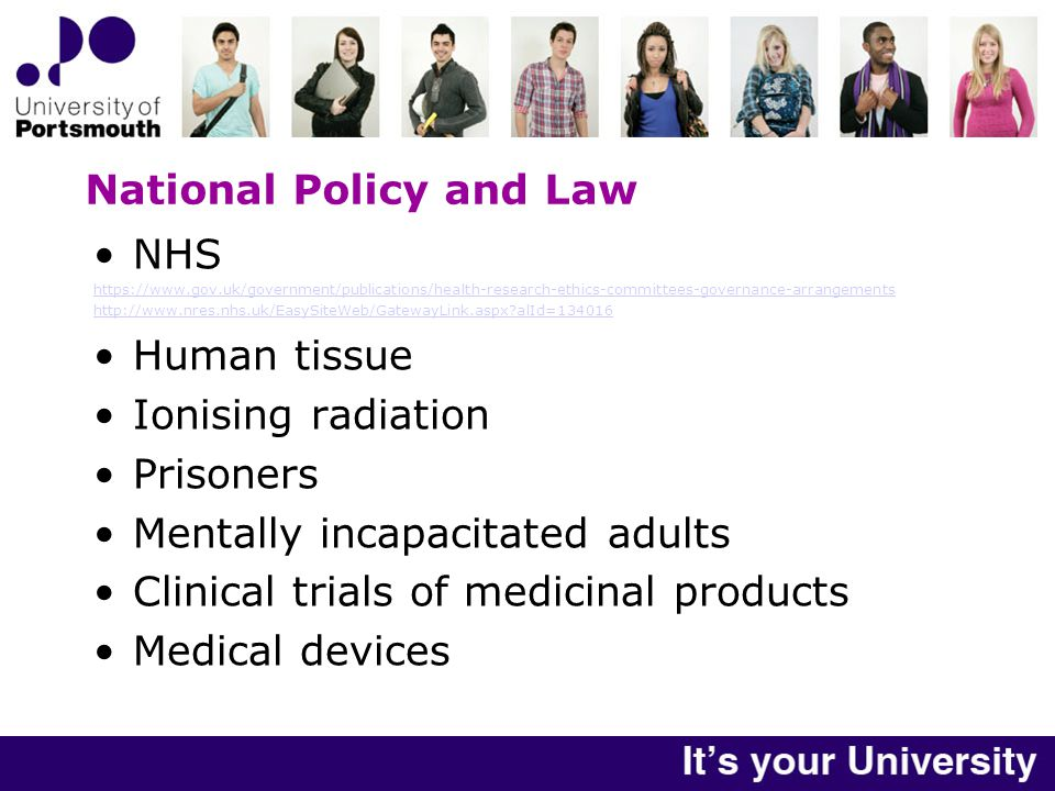 National Policy and Law NHS https://www.gov.uk/government/publications/health-research-ethics-committees-governance-arrangements http://www.nres.nhs.uk/EasySiteWeb/GatewayLink.aspx alId=134016 Human tissue Ionising radiation Prisoners Mentally incapacitated adults Clinical trials of medicinal products Medical devices