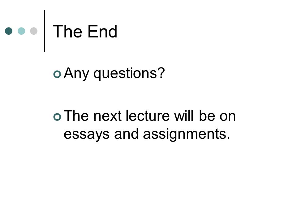 The End Any questions? The next lecture will be on essays and assignments.