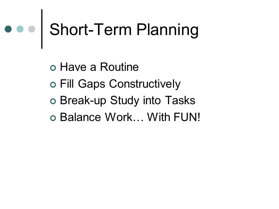 Short-Term Planning Have a Routine Fill Gaps Constructively Break-up Study into Tasks Balance Work… With FUN!