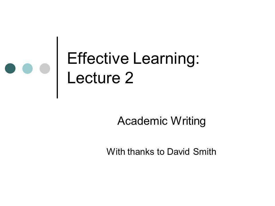 Effective Learning: Lecture 2 Academic Writing With thanks to David Smith