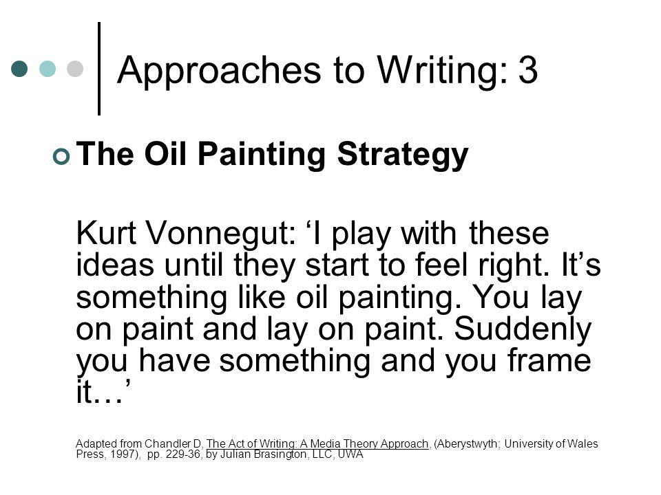Approaches to Writing: 3 The Oil Painting Strategy Kurt Vonnegut: 'I play with these ideas until they start to feel right.