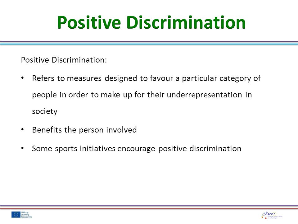 Positive Discrimination: Refers to measures designed to favour a particular category of people in order to make up for their underrepresentation in society Benefits the person involved Some sports initiatives encourage positive discrimination