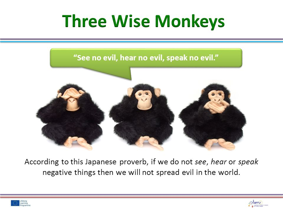 See no evil, hear no evil, speak no evil. According to this Japanese proverb, if we do not see, hear or speak negative things then we will not spread evil in the world.