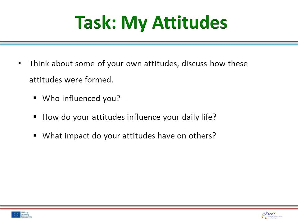 Think about some of your own attitudes, discuss how these attitudes were formed.