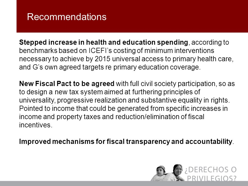 Recommendations Stepped increase in health and education spending, according to benchmarks based on ICEFI's costing of minimum interventions necessary