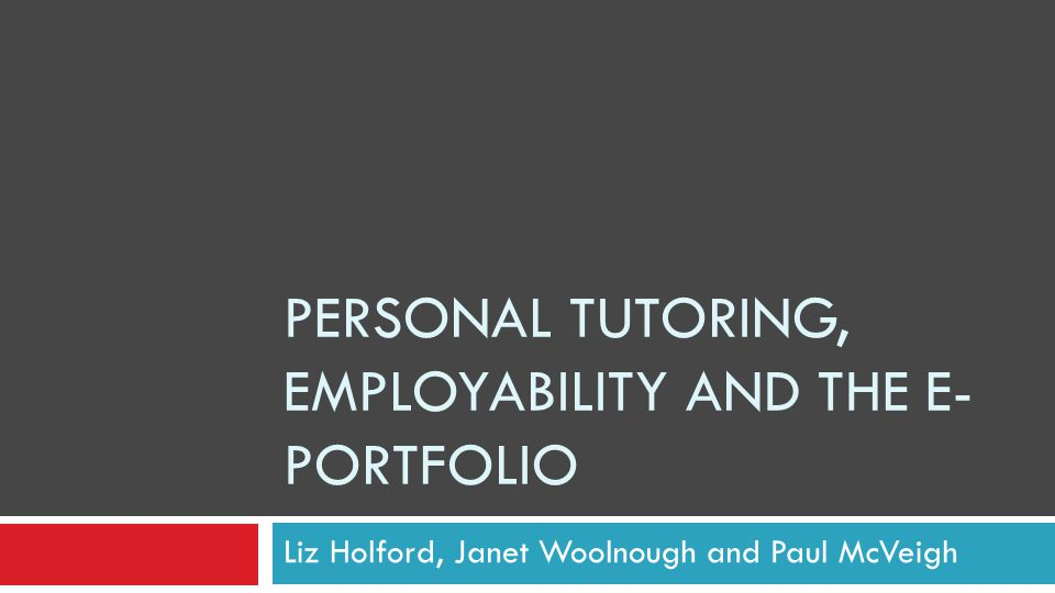 PERSONAL TUTORING, EMPLOYABILITY AND THE E- PORTFOLIO Liz Holford, Janet Woolnough and Paul McVeigh