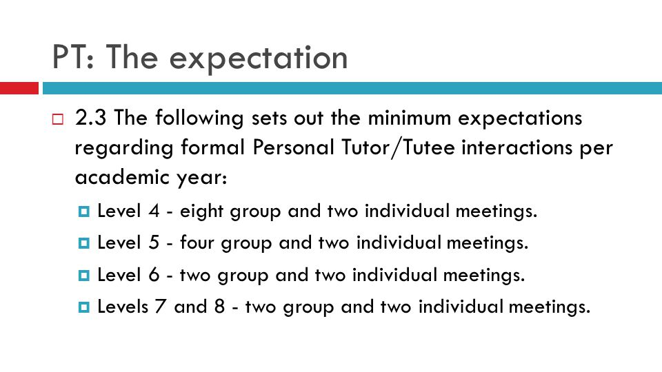 PT: The expectation  2.3 The following sets out the minimum expectations regarding formal Personal Tutor/Tutee interactions per academic year:  Level 4 - eight group and two individual meetings.