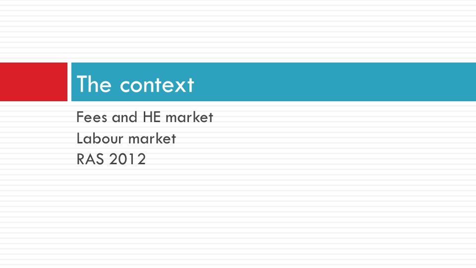 Fees and HE market Labour market RAS 2012 The context