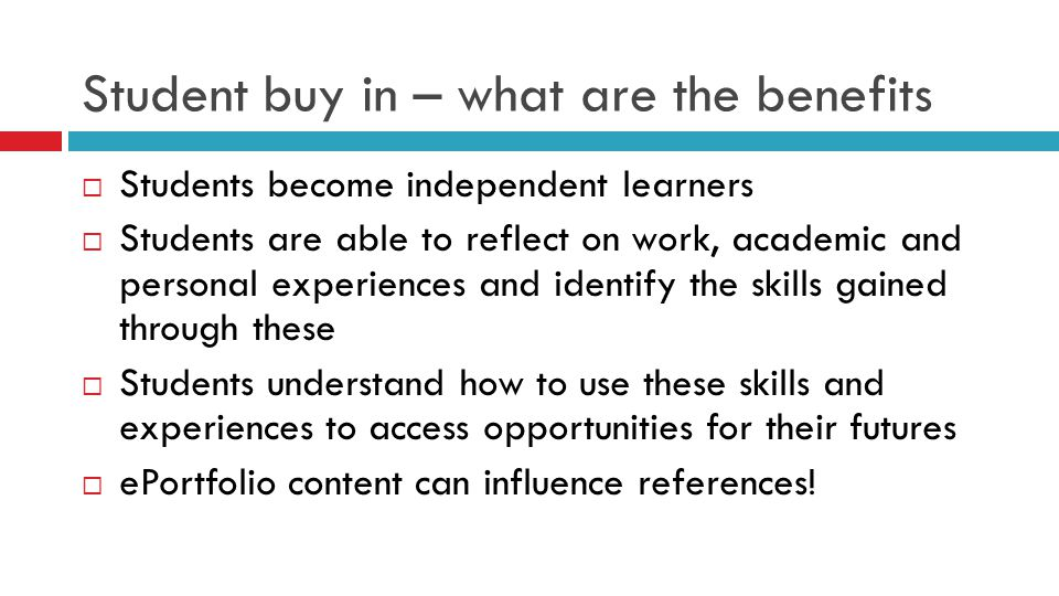 Student buy in – what are the benefits  Students become independent learners  Students are able to reflect on work, academic and personal experiences and identify the skills gained through these  Students understand how to use these skills and experiences to access opportunities for their futures  ePortfolio content can influence references!