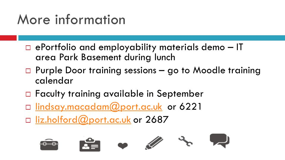 More information  ePortfolio and employability materials demo – IT area Park Basement during lunch  Purple Door training sessions – go to Moodle training calendar  Faculty training available in September  lindsay.macadam@port.ac.uk or 6221 lindsay.macadam@port.ac.uk  liz.holford@port.ac.uk or 2687 liz.holford@port.ac.uk