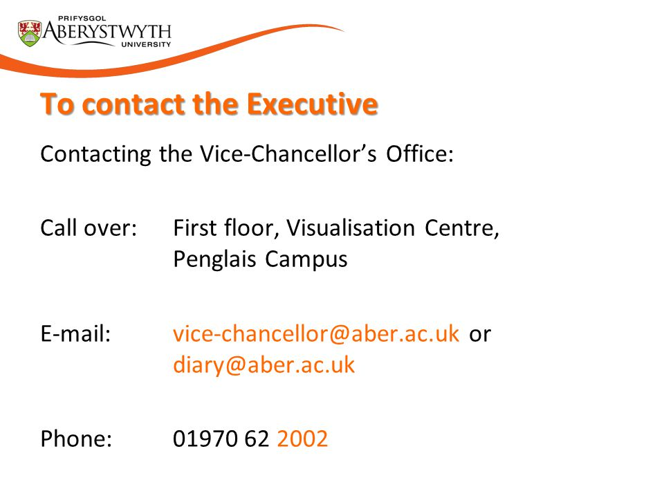 Contacting the Vice-Chancellor's Office: Call over: First floor, Visualisation Centre, Penglais Campus E-mail: vice-chancellor@aber.ac.uk or diary@abe