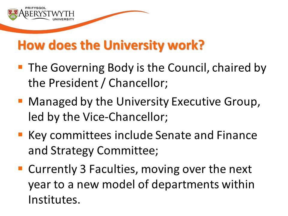  The Governing Body is the Council, chaired by the President / Chancellor;  Managed by the University Executive Group, led by the Vice-Chancellor;  Key committees include Senate and Finance and Strategy Committee;  Currently 3 Faculties, moving over the next year to a new model of departments within Institutes.