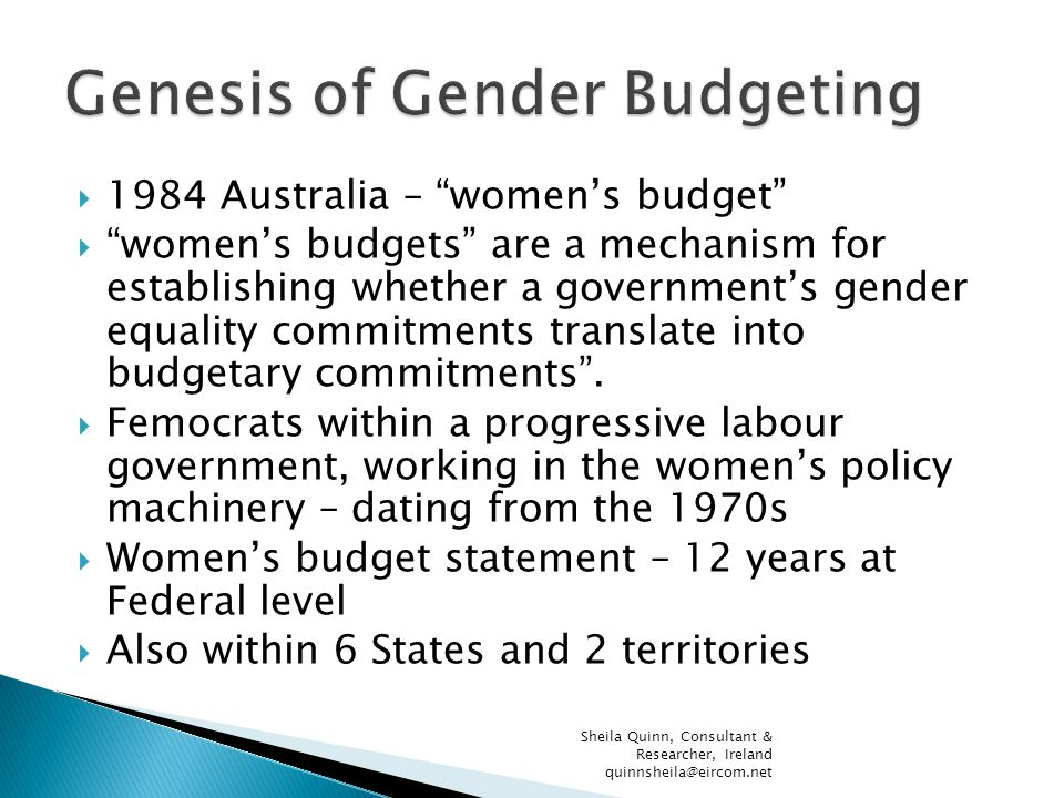  1984 Australia – women's budget  women's budgets are a mechanism for establishing whether a government's gender equality commitments translate into budgetary commitments .