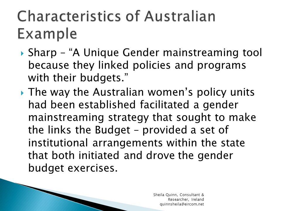  Sharp – A Unique Gender mainstreaming tool because they linked policies and programs with their budgets.  The way the Australian women's policy units had been established facilitated a gender mainstreaming strategy that sought to make the links the Budget – provided a set of institutional arrangements within the state that both initiated and drove the gender budget exercises.