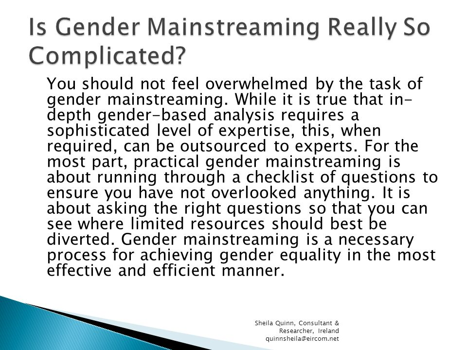 You should not feel overwhelmed by the task of gender mainstreaming. While it is true that in- depth gender-based analysis requires a sophisticated le