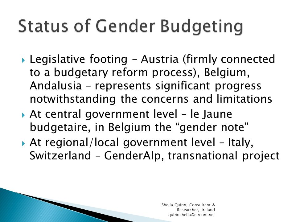  Legislative footing – Austria (firmly connected to a budgetary reform process), Belgium, Andalusia – represents significant progress notwithstanding the concerns and limitations  At central government level – le Jaune budgetaire, in Belgium the gender note  At regional/local government level – Italy, Switzerland – GenderAlp, transnational project Sheila Quinn, Consultant & Researcher, Ireland quinnsheila@eircom.net