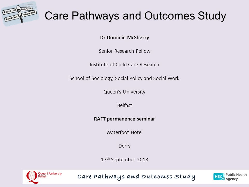 Care Pathways and Outcomes Study Dr Dominic McSherry Senior Research Fellow Institute of Child Care Research School of Sociology, Social Policy and Social Work Queen's University Belfast RAFT permanence seminar Waterfoot Hotel Derry 17 th September 2013