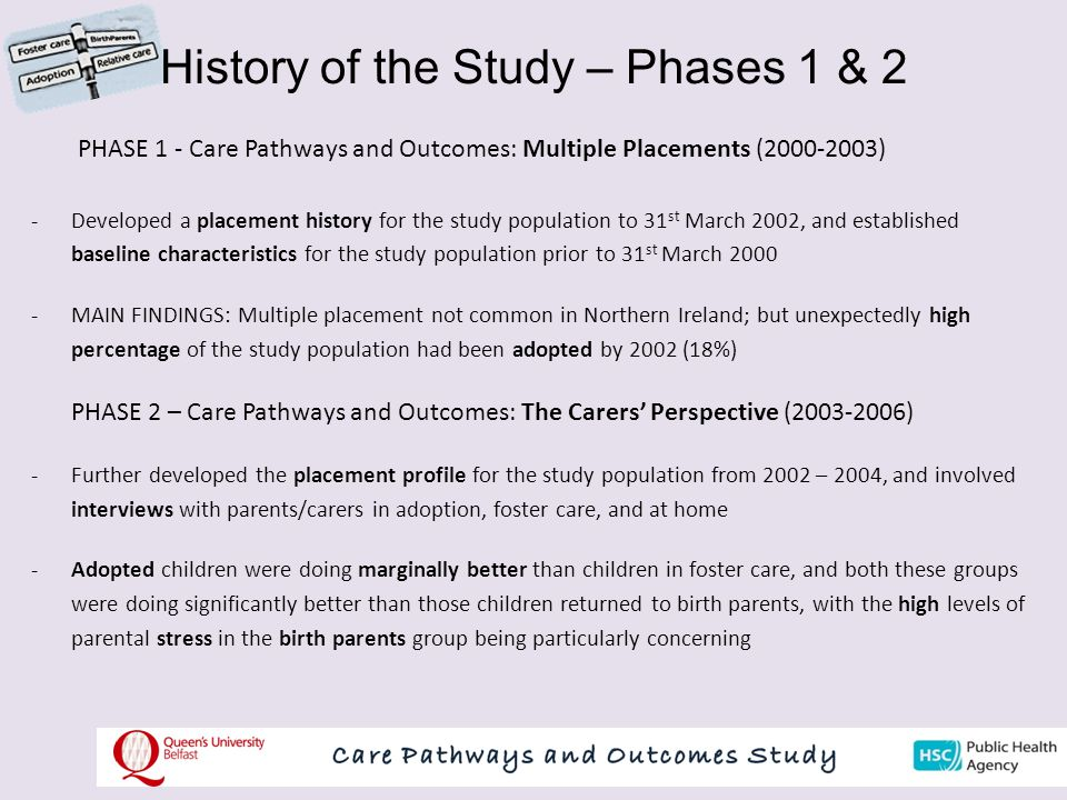 History of the Study – Phases 1 & 2 PHASE 1 - Care Pathways and Outcomes: Multiple Placements (2000-2003) -Developed a placement history for the study population to 31 st March 2002, and established baseline characteristics for the study population prior to 31 st March 2000 -MAIN FINDINGS: Multiple placement not common in Northern Ireland; but unexpectedly high percentage of the study population had been adopted by 2002 (18%) PHASE 2 – Care Pathways and Outcomes: The Carers' Perspective (2003-2006) -Further developed the placement profile for the study population from 2002 – 2004, and involved interviews with parents/carers in adoption, foster care, and at home -Adopted children were doing marginally better than children in foster care, and both these groups were doing significantly better than those children returned to birth parents, with the high levels of parental stress in the birth parents group being particularly concerning