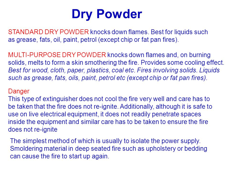 STANDARD DRY POWDER knocks down flames. Best for liquids such as grease, fats, oil, paint, petrol (except chip or fat pan fires). MULTI-PURPOSE DRY PO