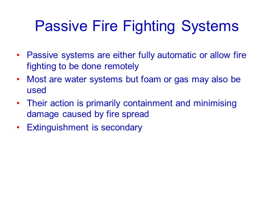 Passive Fire Fighting Systems Passive systems are either fully automatic or allow fire fighting to be done remotely Most are water systems but foam or