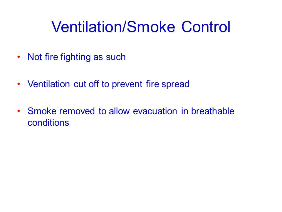 Ventilation/Smoke Control Not fire fighting as such Ventilation cut off to prevent fire spread Smoke removed to allow evacuation in breathable conditi