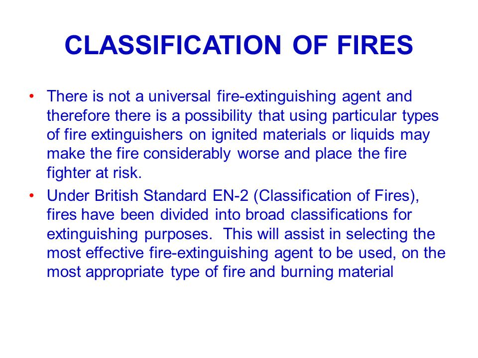 CLASSIFICATION OF FIRES There is not a universal fire-extinguishing agent and therefore there is a possibility that using particular types of fire ext