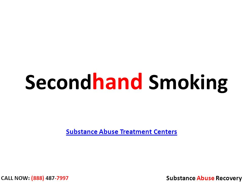 Substance Abuse Treatment Centers Substance Abuse Recovery CALL NOW: (888) Second hand Smoking