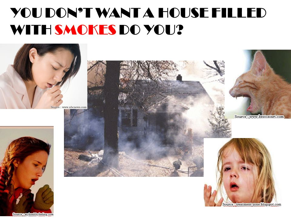 YOU DON'T WANT A HOUSE FILLED WITH SMOKES DO YOU