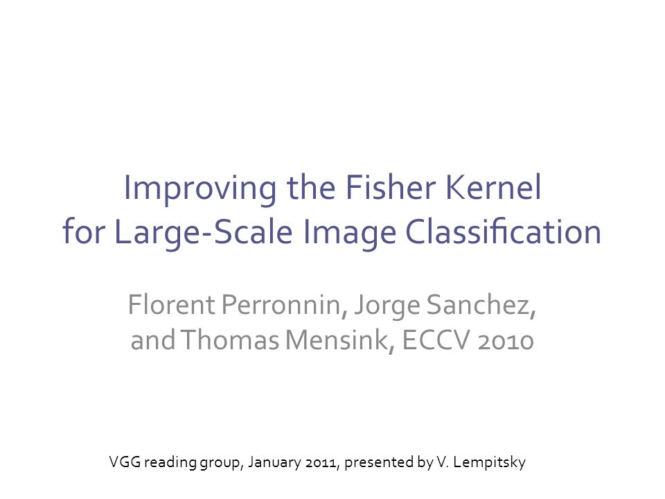 Improving the Fisher Kernel for Large-Scale Image Classification Florent Perronnin, Jorge Sanchez, and Thomas Mensink, ECCV 2010 VGG reading group, January 2011, presented by V.