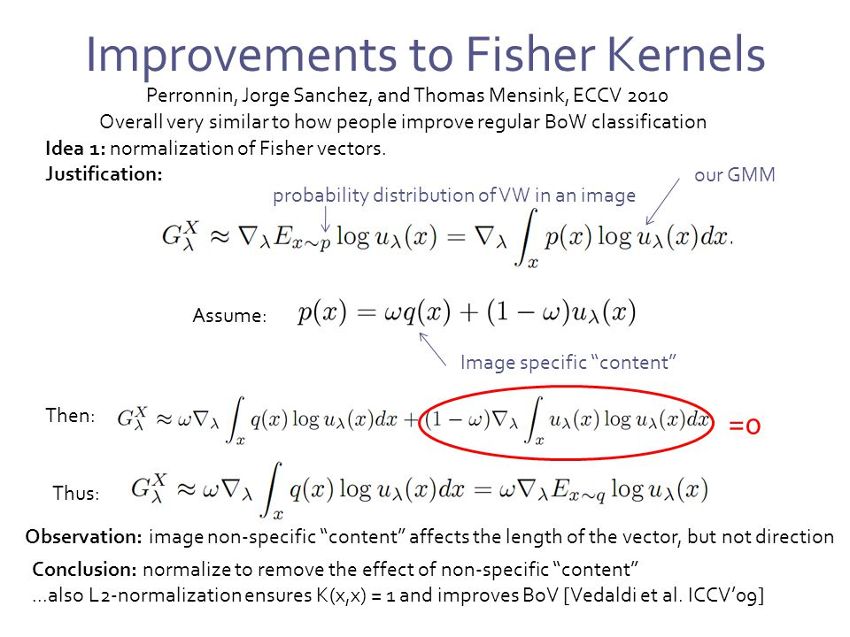 Improvements to Fisher Kernels Perronnin, Jorge Sanchez, and Thomas Mensink, ECCV 2010 Overall very similar to how people improve regular BoW classification Idea 1: normalization of Fisher vectors.