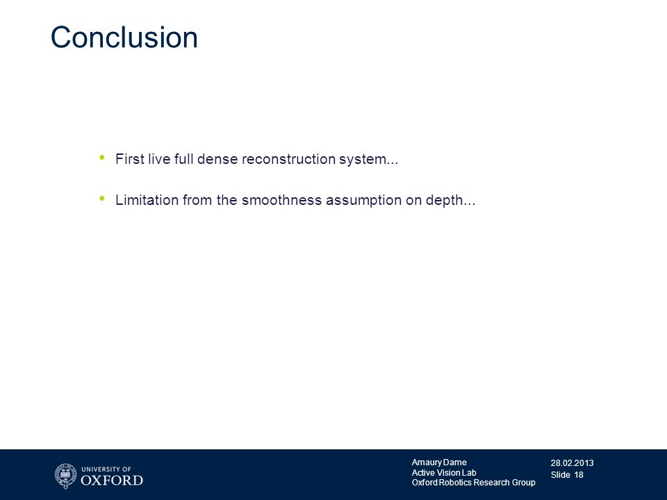 28.02.2013 Amaury Dame Active Vision Lab Oxford Robotics Research Group Slide 18 Conclusion First live full dense reconstruction system... Limitation