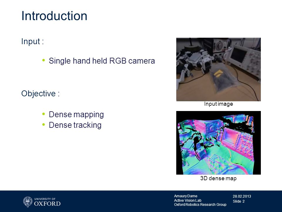 28.02.2013 Amaury Dame Active Vision Lab Oxford Robotics Research Group Slide 2 Introduction Input : Single hand held RGB camera Objective : Dense map