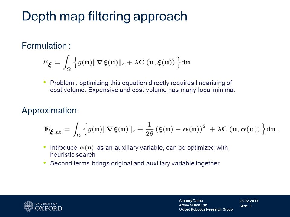 28.02.2013 Amaury Dame Active Vision Lab Oxford Robotics Research Group Slide 9 Depth map filtering approach Formulation : Problem : optimizing this e