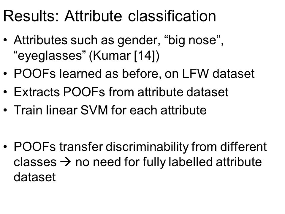 "Results: Attribute classification Attributes such as gender, ""big nose"", ""eyeglasses"" (Kumar [14]) POOFs learned as before, on LFW dataset Extracts PO"