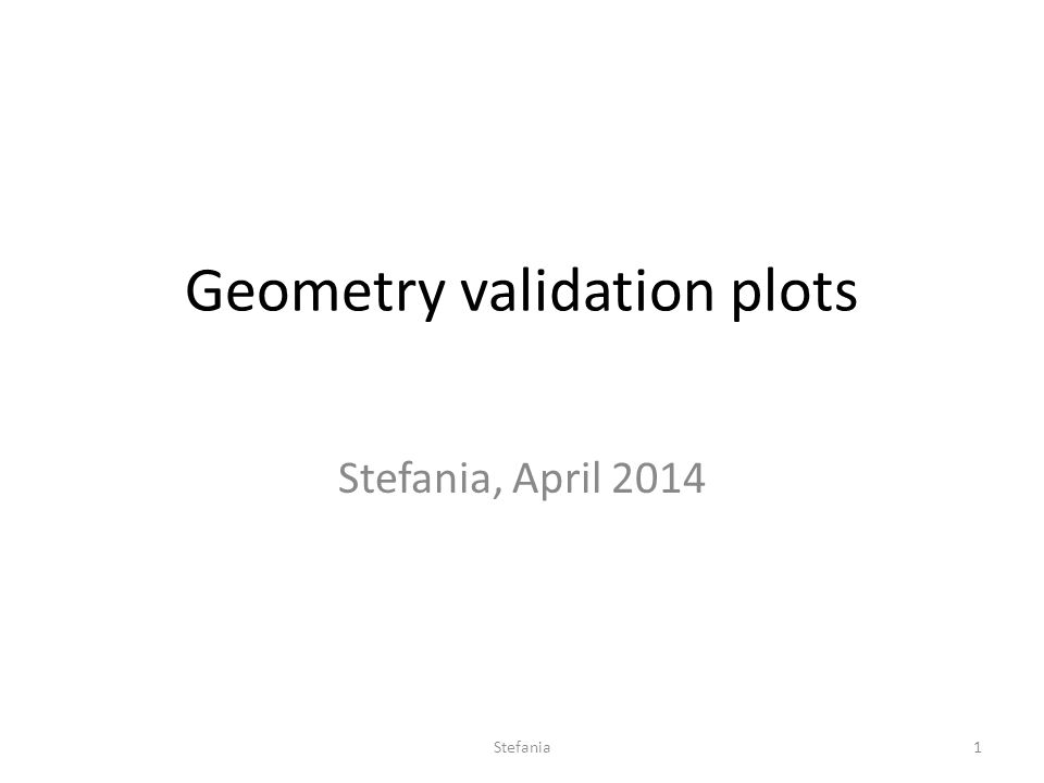 Geometry validation plots Stefania, April 2014 Stefania1
