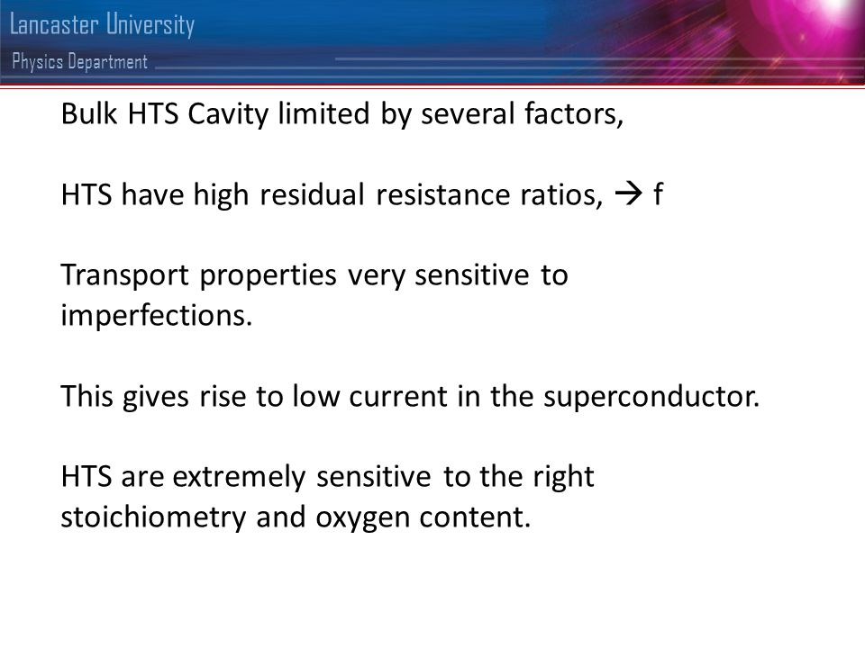 Physics Department Lancaster University Bulk HTS Cavity limited by several factors, HTS have high residual resistance ratios,  f Transport properties very sensitive to imperfections.