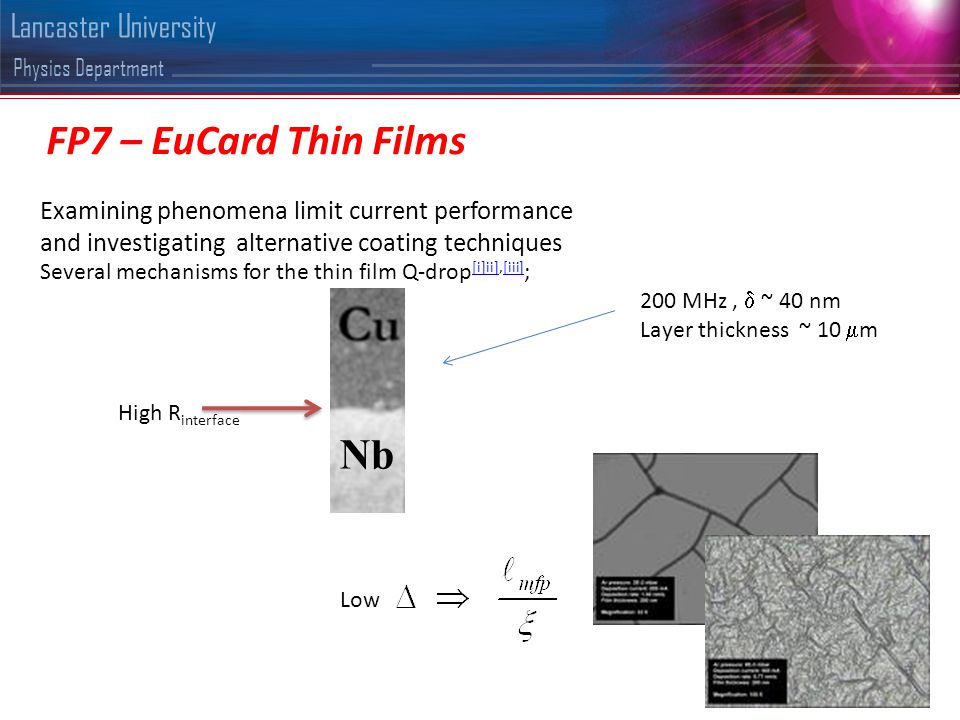 Physics Department Lancaster University FP7 – EuCard Thin Films Examining phenomena limit current performance and investigating alternative coating techniques Several mechanisms for the thin film Q-drop [i]ii],[iii] ; [i]ii][iii] Nb High R interface Low 200 MHz,  ~ 40 nm Layer thickness ~ 10  m
