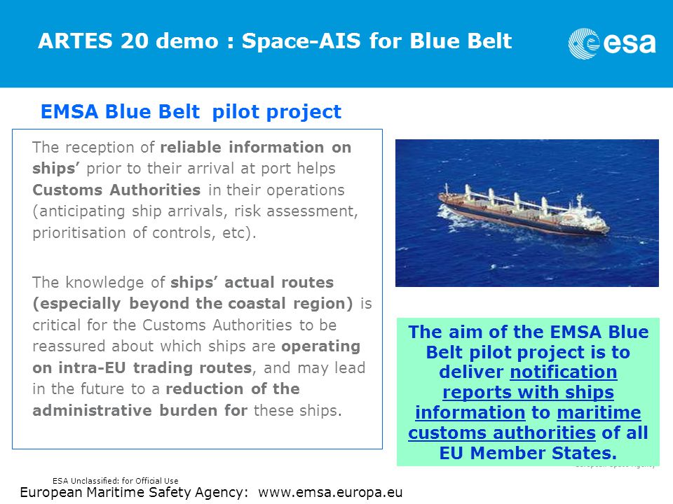 ARTES 20 demo : Space-AIS for Blue Belt The reception of reliable information on ships' prior to their arrival at port helps Customs Authorities in their operations (anticipating ship arrivals, risk assessment, prioritisation of controls, etc).