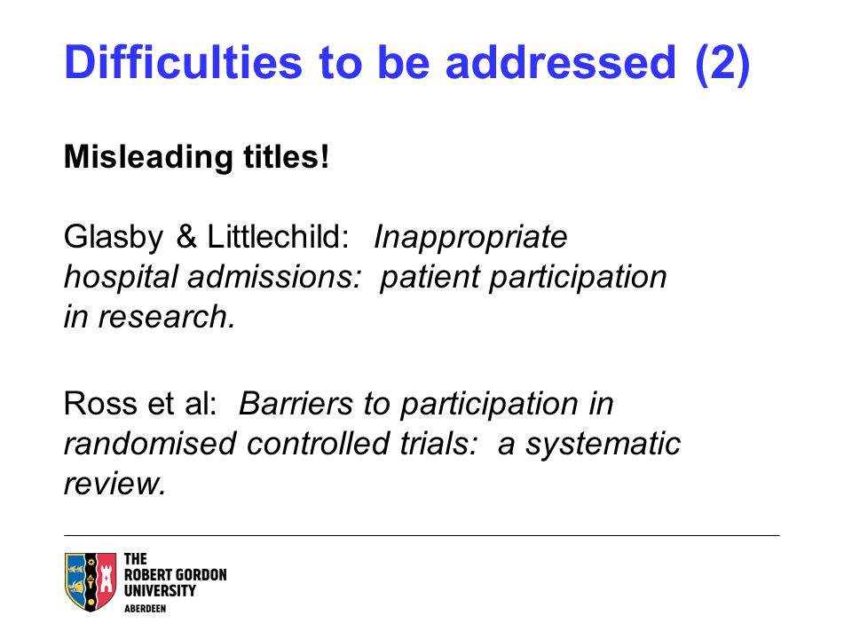 Difficulties to be addressed (2) Misleading titles! Glasby & Littlechild: Inappropriate hospital admissions: patient participation in research. Ross e