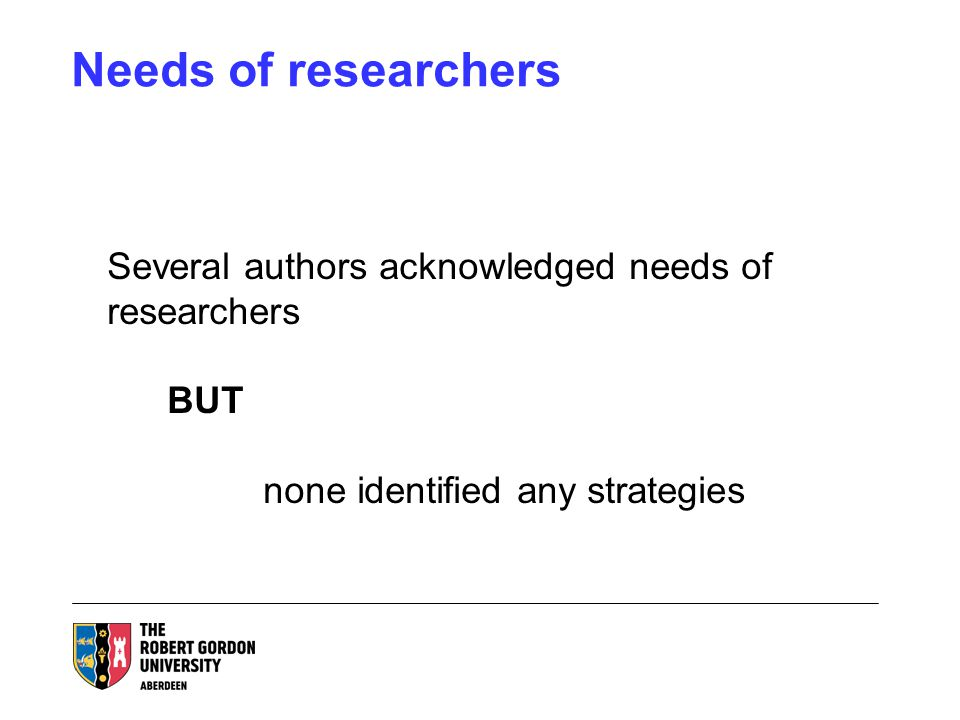 Needs of researchers Several authors acknowledged needs of researchers BUT none identified any strategies